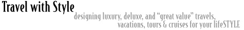 "Travel with Style designing luxury, deluxe, and ""great value"" travels, vacations, tours & cruises for your lifeSTYLE"